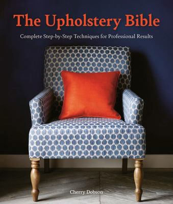 The Upholstery Bible - Step-By-Step Techniques for Professional Results