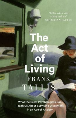 The Act of Living: : What the Great Psychologists Can Teach Us About Surviving Discontent in an Age of Anxiety