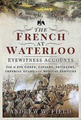 The French at Waterloo: Eyewitness Accounts - 2nd and 6th Corps, Cavalry, Artillery, Foot Guard and Medical Services