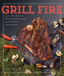 Grill Fire: 100 + Recipes and Techniques for Mastering the Flame