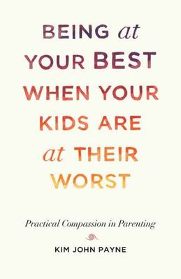 Being at Your Best When Your Kids Are at Their Worst - Practical Compassion in Parenting