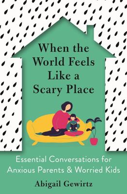 When the World Feels Like a Scary Place - Essential Conversations for Anxious Parents and Worried Kids