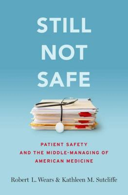 Still Not Safe - Patient Safety and the Middle-Managing of American Medicine