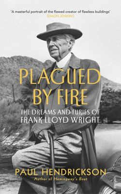 Plagued by Fire - The Dreams and Furies of Frank Lloyd Wright