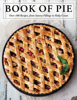 The Book of Pie - Over 100 Recipes, from Savory Fillings to Flaky Crusts