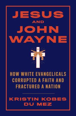 Jesus and John Wayne - How White Evangelicals Corrupted a Faith and Fractured a Nation