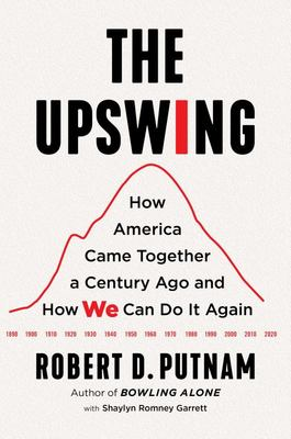 The Upswing - How America Came Together a Century Ago and How We Can Do It Again
