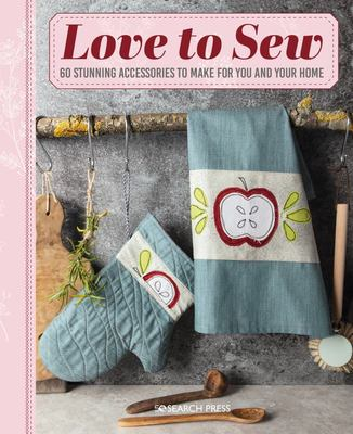 Love to Sew - 60 Stunning Accessories to Make for You and Your Home