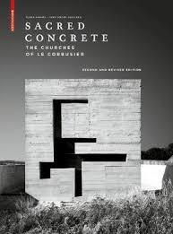 Sacred Concrete - The Churches of le Corbusier