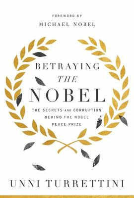 Betraying the Nobel - The Secrets and Corruption Behind the Nobel Peace Prize
