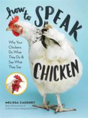 How to Speak Chicken : Why Your Chickens Do What They Do & Say What They Say