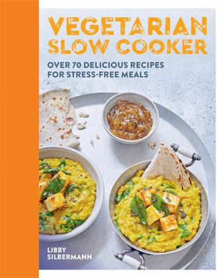 Vegetarian Slow CookingOver 70 Delicious Recipes for Stress-Free Vegan and Vegetarian Slow Cooking