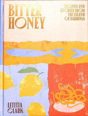 Bitter Honey - Recipes and Stories from Sardinia