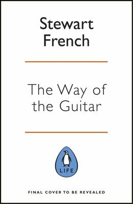 The Way of the Guitar - A Five-Step Method to Learning to Play the Guitar, Enhance Your Creativity and F Ind a Sense of Calm