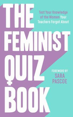 The Feminist Quiz Book - Test Your Knowledge of the Women Your Teachers Forgot About