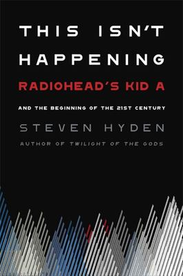 This Isn't Happening - Radiohead's Kid A and the Beginning of the 21st Century