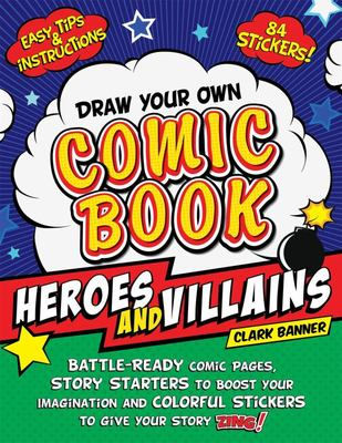 Draw Your Own Comic Book: Heroes and Villains - Battle-Ready Comic Pages, Story Starters to Boost Your Imagination, and Colorful Stickers to Give Your Story Zing!