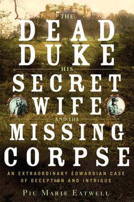 The Dead Duke, His Secret Wife and the Missing Corpse - An Extraordinary Edwardian Case of Deception and Intrigue