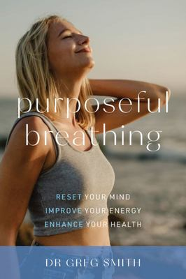 Purposeful Breathing - Reset Your Mind * Improve Your Energy * Enhance Your Health