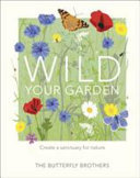 Wild Your Garden: Turn Your Outdoor Space into a Sanctuary for Nature