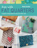 Fun with Fat Quarters: 15 Gorgeous Sewing Projects for Using Up Your Fabric Stash