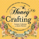 Honey Crafting: From Delicious Honey Butter to Healing Salves, Projects for Your Home Straight from the Hive