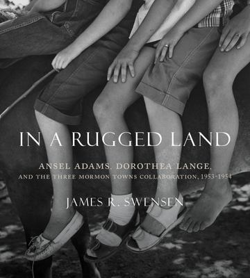 In a Rugged Land - Ansel Adams, Dorothea Lange, and the Three Mormon Towns Collaboration, 1953-1954