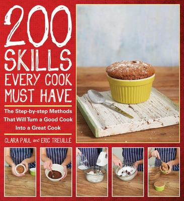 200 Skills Every Cook Must Have - The Step-By-Step Methods That Will Turn a Good Cook into a Great Cook