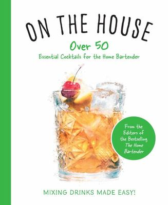 On the House - Over 100 Essential Tips and Recipes for the Home Bartender