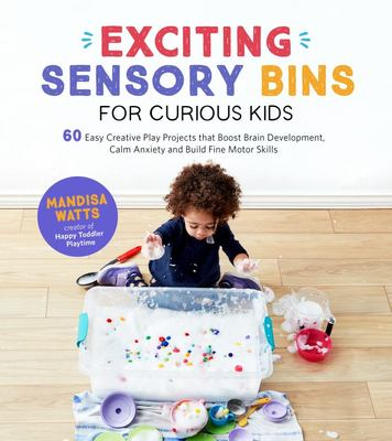 Exciting Sensory Bins for Curious Kids - 60 Easy Creative Play Projects That Boost Brain Development, Calm Anxiety and Build Fine Motor Skills