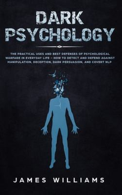 Dark Psychology - The Practical Uses and Best Defenses of Psychological Warfare in Everyday Life - How to Detect and Defend Against Manipulation, Deception, Dark Persuasion, and Covert NLP