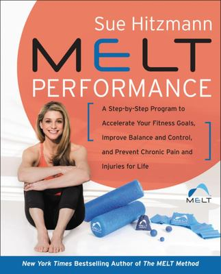 MELT Performance - A Step-By-Step Program to Accelerate Your Fitness Goals, Improve Balance and Control, and Prevent Chronic Pain and Injuries for Life