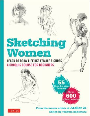 Sketching Women - Learn to Draw Lifelike Female Figures, a Complete Course for Beginners - over 600 Illustrations