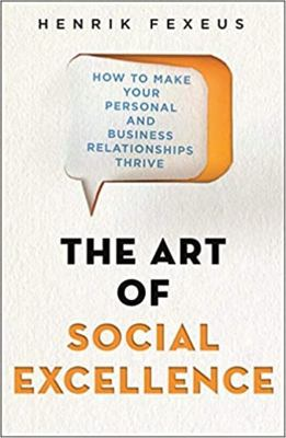 The Art of Social Excellence - How to Make Your Personal and Business Relationships Thrive