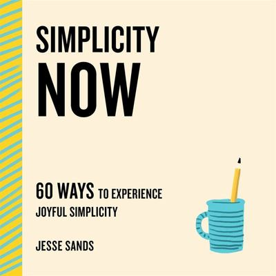 Simplicity Now - 60 Ways to Experience Joyful Simplicity