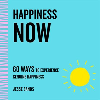 Happiness Now - 60 Ways to Experience Genuine Happiness
