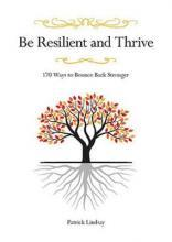 Be Resilient and Thrive: 170 Ways to Bounce Back Stronger