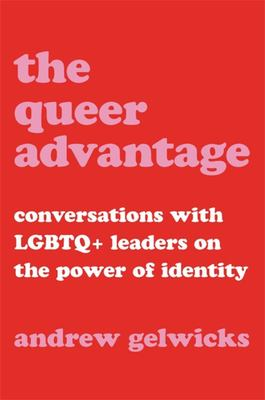 The Queer Advantage - Conversations with LGBTQ+ Leaders on the Power of Identity