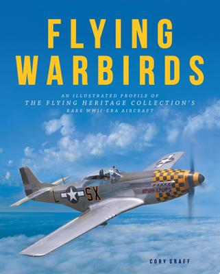 Flying Warbirds: An Illustrated Profile of the Flying Heritage Collection's Rare World War II-Era Aircraft