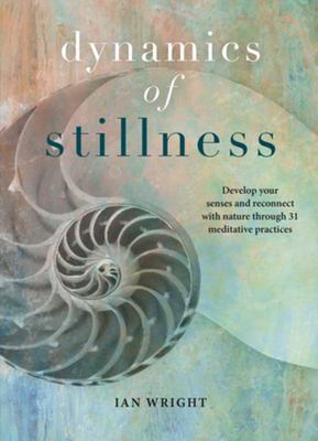 Dynamics of Stillness - Develop Your Senses and Reconnect with Nature Through 31 Meditative Practices