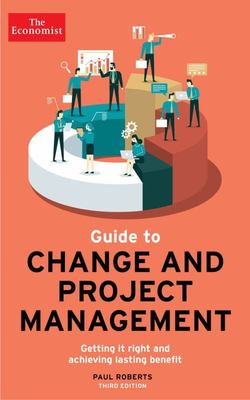 The Economist Guide to Change and Project Management - Getting It Right and Achieving Lasting Benefit