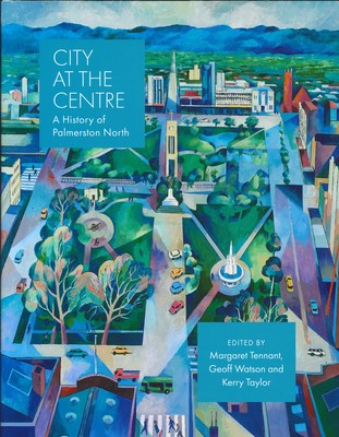 City at the Centre - A History of Palmerston North