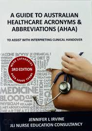 A GUIDE to AUSTRALIAN HEALTHCARE ACRONYMS and ABBREVIATIONS (AHAA) 3rd Edition, - To Assist with Interpreting Clinical Handover