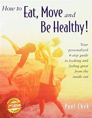 How to Eat, Move and Be Healthy! - Your Personalized 4-Step Guide to Looking and Feeling Great from the Inside Out