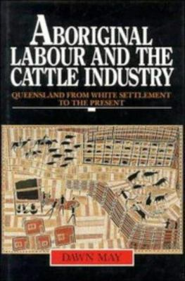 Aboriginal Labour and the Cattle Industry - Queensland from White Settlement to the Present