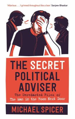 The Secret Political Adviser - The Unredacted Files of the Man in the Room Next Door