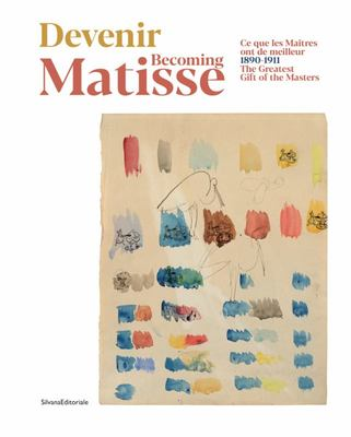 Becoming Matisse - The Greatest Gift of the Masters: 1890-1911
