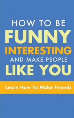 How to Be Funny, Interesting, and Make People Like You: Learn How to Make Friends
