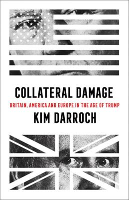 Collateral Damage: Britain, America and Europe in the Age of Trump
