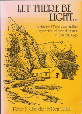 Let There be Light... A History of Bullendale and the generation of electric power in Central Otago